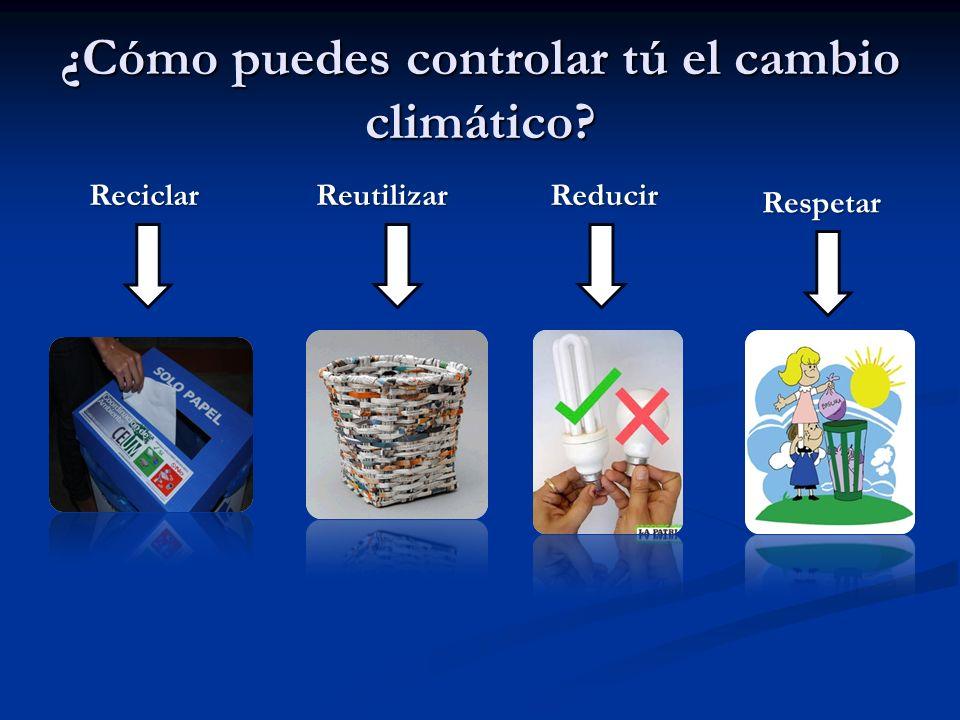 ¿Cómo puedes controlar tú el cambio climático? ReciclarReutilizarReducir Respetar