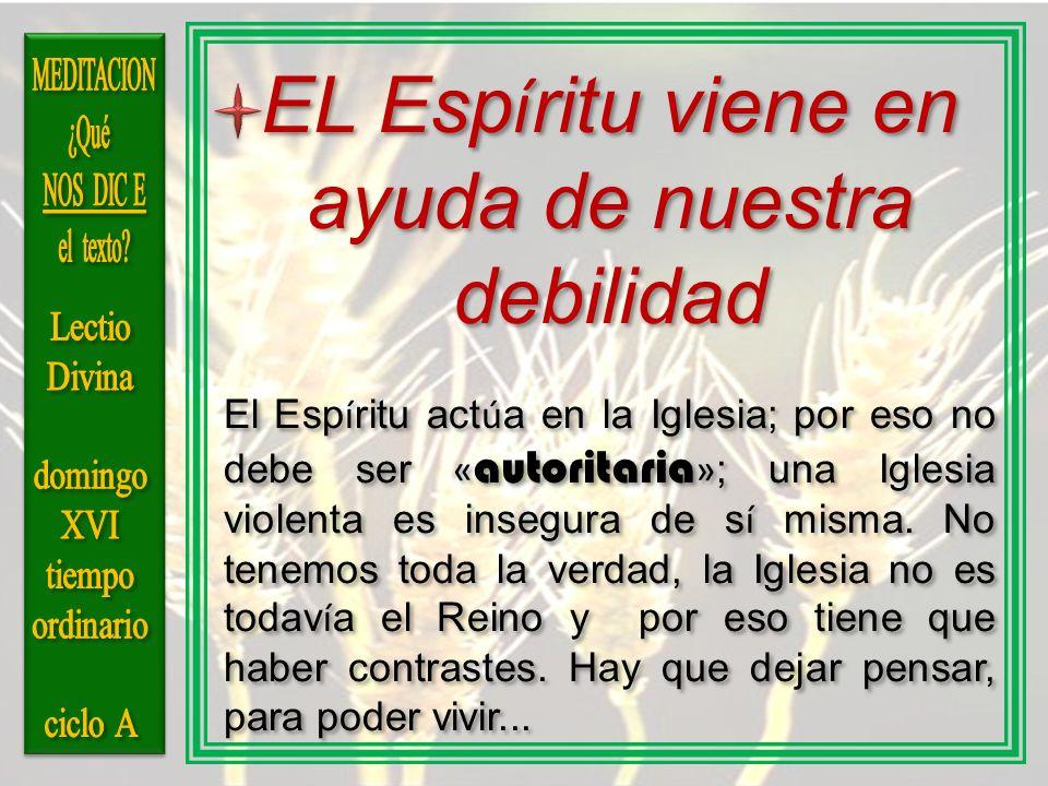 EL Esp í ritu viene en ayuda de nuestra debilidad El Esp í ritu act ú a en la Iglesia; por eso no debe ser « autoritaria » ; una Iglesia violenta es i