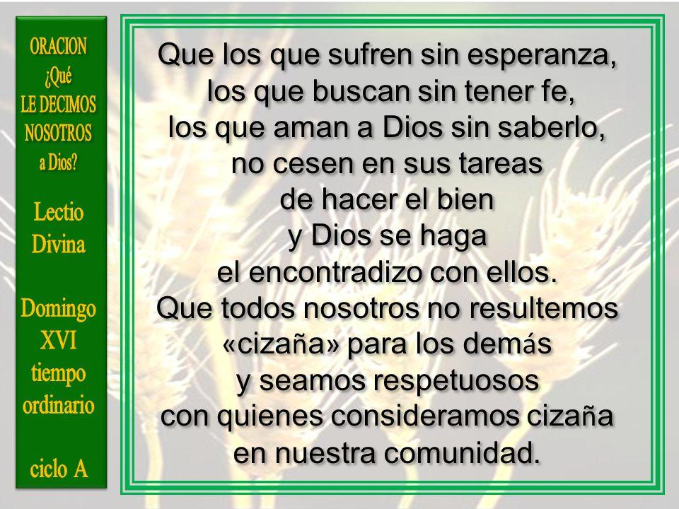 Que los que sufren sin esperanza, los que buscan sin tener fe, los que aman a Dios sin saberlo, no cesen en sus tareas de hacer el bien y Dios se haga