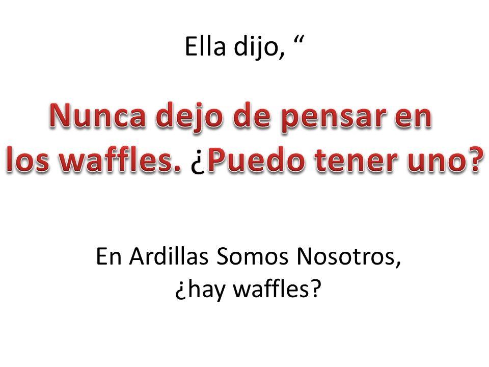 Ella dijo, En Ardillas Somos Nosotros, ¿hay waffles?