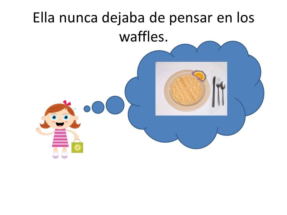 Ella nunca dejaba de pensar en los waffles.