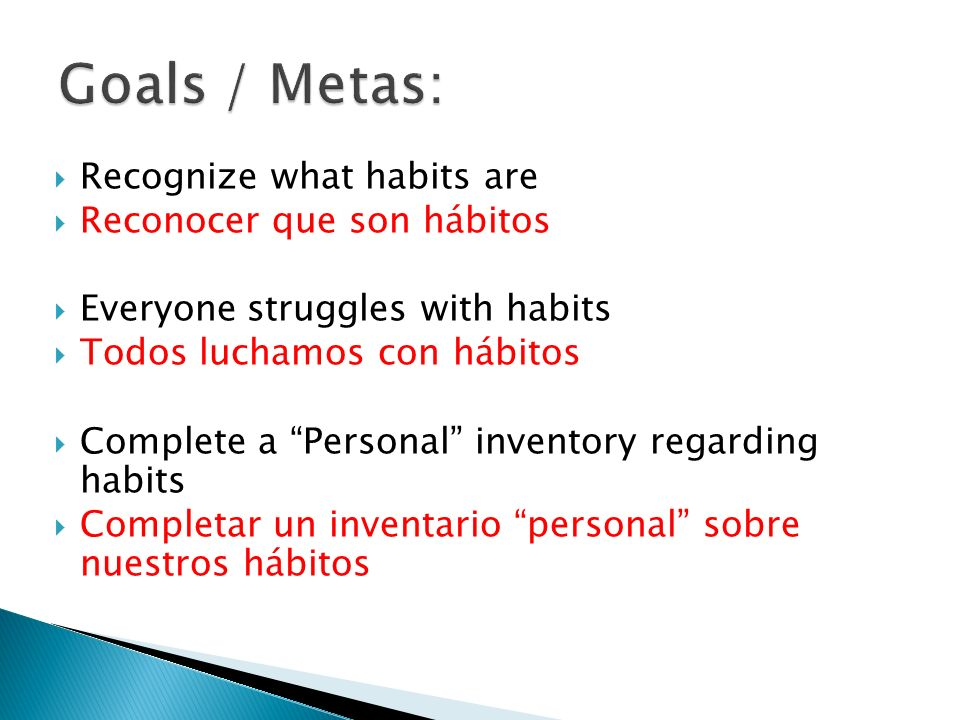 Recognize what habits are Reconocer que son hábitos Everyone struggles with habits Todos luchamos con hábitos Complete a Personal inventory regarding habits Completar un inventario personal sobre nuestros hábitos