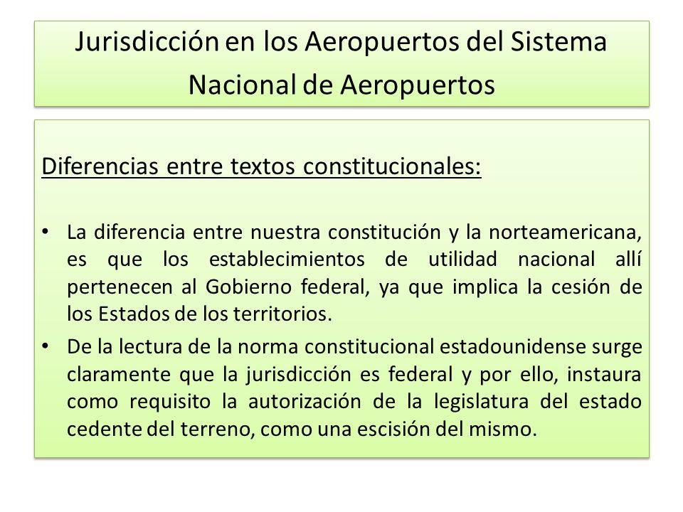 Jurisdicción en los Aeropuertos del Sistema Nacional de Aeropuertos Diferencias entre textos constitucionales: La diferencia entre nuestra constitución y la norteamericana, es que los establecimientos de utilidad nacional allí pertenecen al Gobierno federal, ya que implica la cesión de los Estados de los territorios.