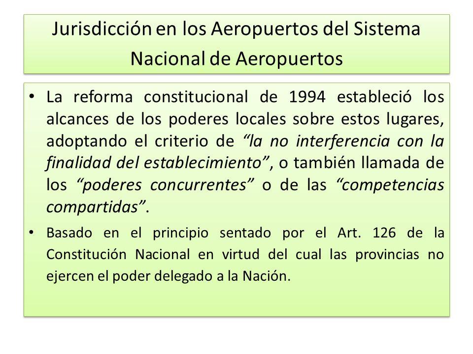 Jurisdicción en los Aeropuertos del Sistema Nacional de Aeropuertos La reforma constitucional de 1994 estableció los alcances de los poderes locales sobre estos lugares, adoptando el criterio de la no interferencia con la finalidad del establecimiento, o también llamada de los poderes concurrentes o de las competencias compartidas.