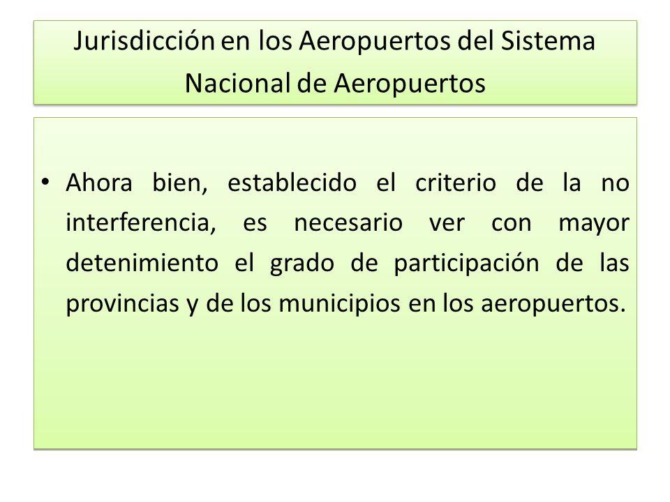Jurisdicción en los Aeropuertos del Sistema Nacional de Aeropuertos Ahora bien, establecido el criterio de la no interferencia, es necesario ver con mayor detenimiento el grado de participación de las provincias y de los municipios en los aeropuertos.