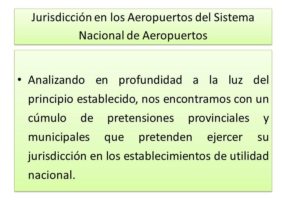 Jurisdicción en los Aeropuertos del Sistema Nacional de Aeropuertos Analizando en profundidad a la luz del principio establecido, nos encontramos con un cúmulo de pretensiones provinciales y municipales que pretenden ejercer su jurisdicción en los establecimientos de utilidad nacional.
