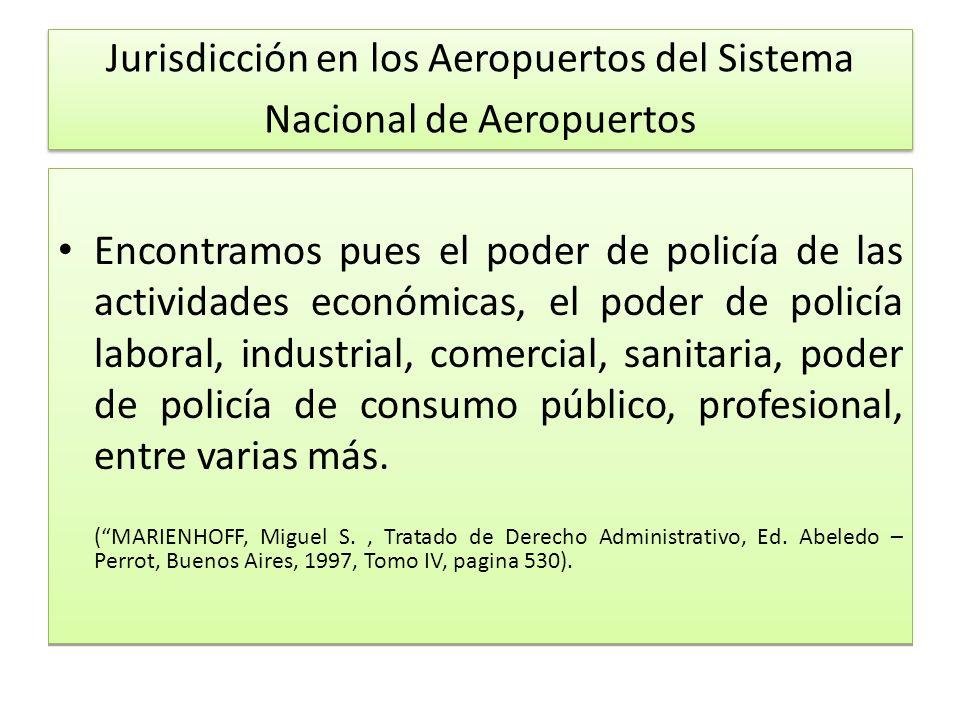 Jurisdicción en los Aeropuertos del Sistema Nacional de Aeropuertos Encontramos pues el poder de policía de las actividades económicas, el poder de policía laboral, industrial, comercial, sanitaria, poder de policía de consumo público, profesional, entre varias más.
