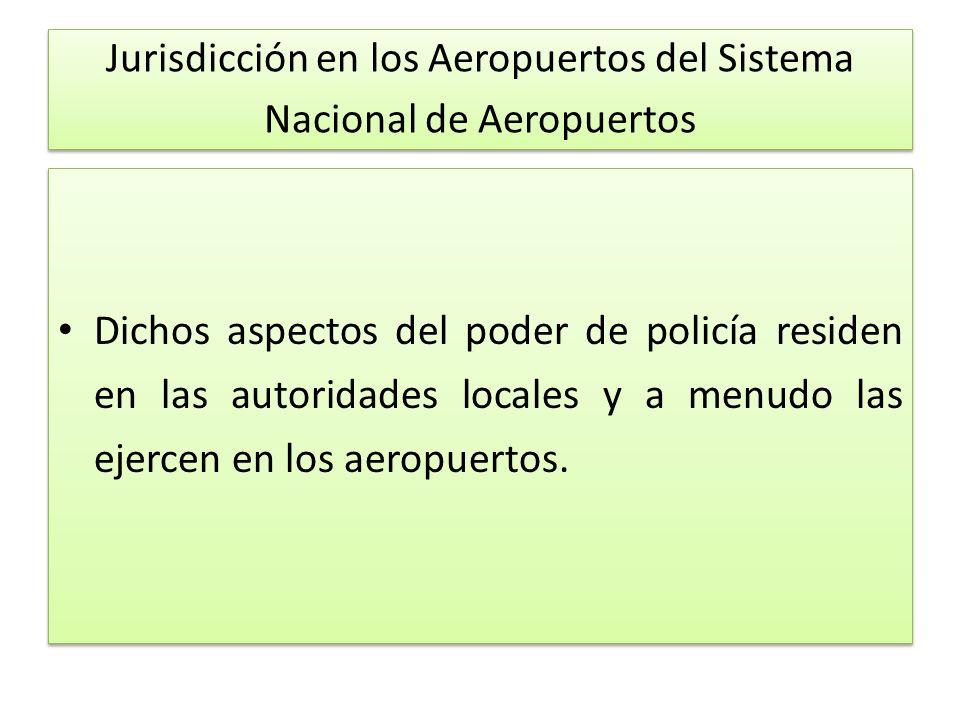 Jurisdicción en los Aeropuertos del Sistema Nacional de Aeropuertos Dichos aspectos del poder de policía residen en las autoridades locales y a menudo las ejercen en los aeropuertos.