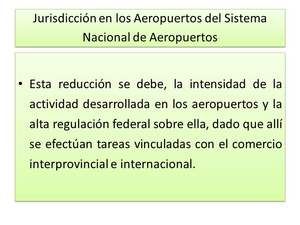 Jurisdicción en los Aeropuertos del Sistema Nacional de Aeropuertos Esta reducción se debe, la intensidad de la actividad desarrollada en los aeropuertos y la alta regulación federal sobre ella, dado que allí se efectúan tareas vinculadas con el comercio interprovincial e internacional.