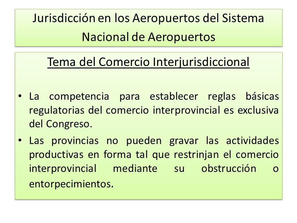 Jurisdicción en los Aeropuertos del Sistema Nacional de Aeropuertos Tema del Comercio Interjurisdiccional La competencia para establecer reglas básicas regulatorias del comercio interprovincial es exclusiva del Congreso.