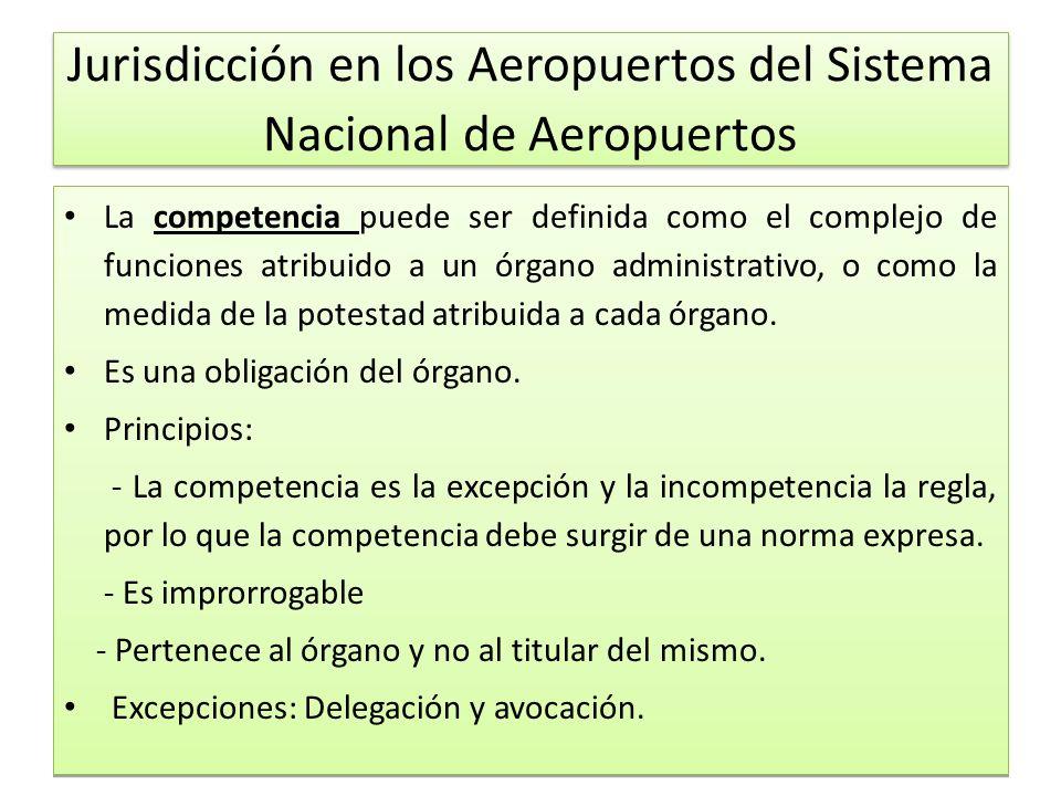 Jurisdicción en los Aeropuertos del Sistema Nacional de Aeropuertos La competencia puede ser definida como el complejo de funciones atribuido a un órgano administrativo, o como la medida de la potestad atribuida a cada órgano.