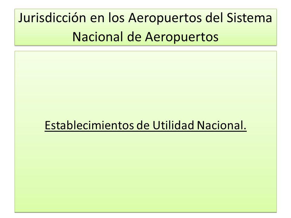 Jurisdicción en los Aeropuertos del Sistema Nacional de Aeropuertos Establecimientos de Utilidad Nacional.