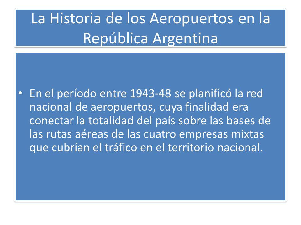 La Historia de los Aeropuertos en la República Argentina En el período entre 1943-48 se planificó la red nacional de aeropuertos, cuya finalidad era c