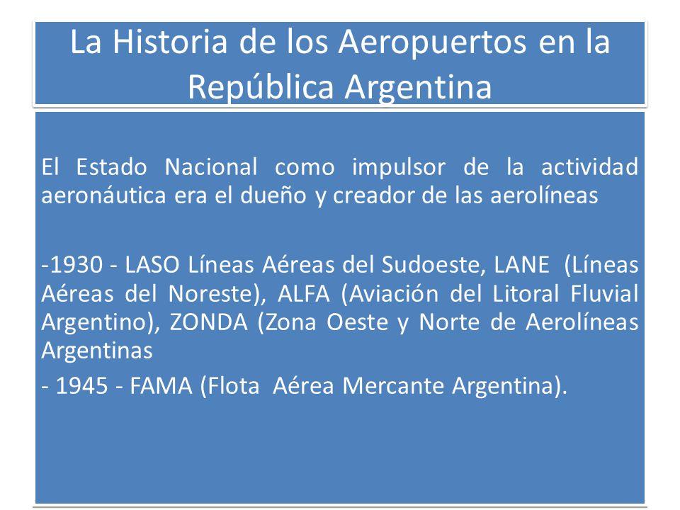 La Historia de los Aeropuertos en la República Argentina El Estado Nacional como impulsor de la actividad aeronáutica era el dueño y creador de las ae