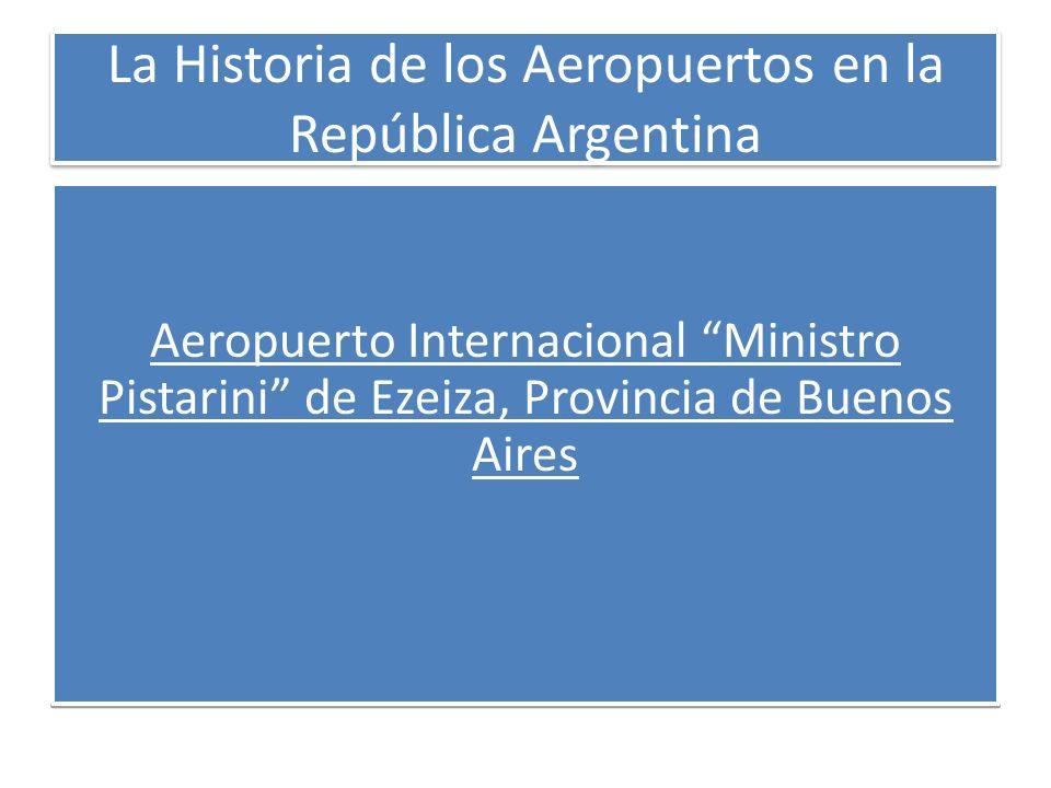 La Historia de los Aeropuertos en la República Argentina Aeropuerto Internacional Ministro Pistarini de Ezeiza, Provincia de Buenos Aires Aeropuerto I