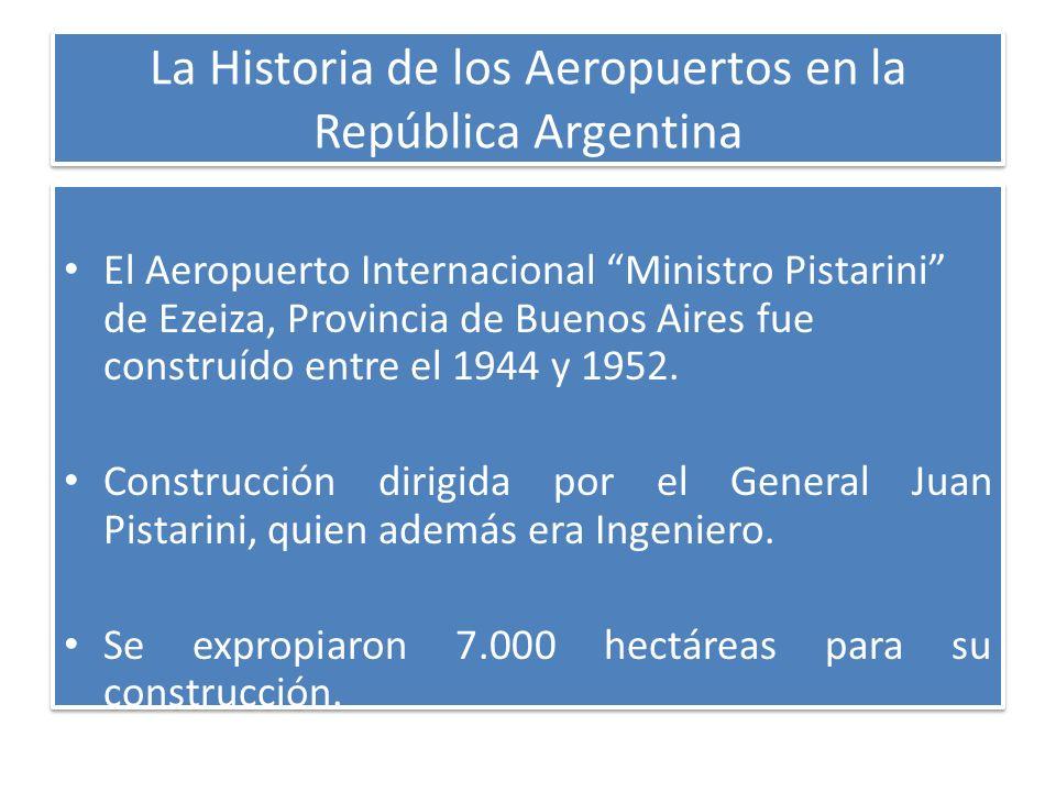 La Historia de los Aeropuertos en la República Argentina El Aeropuerto Internacional Ministro Pistarini de Ezeiza, Provincia de Buenos Aires fue const