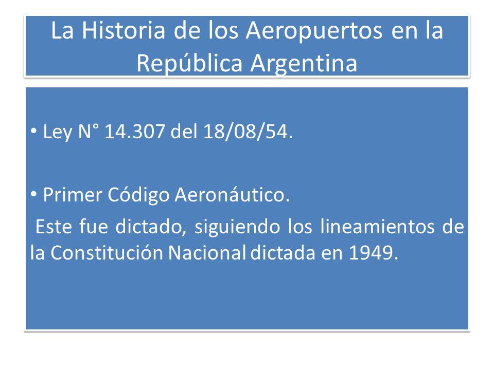 La Historia de los Aeropuertos en la República Argentina Ley N° 14.307 del 18/08/54. Primer Código Aeronáutico. Este fue dictado, siguiendo los lineam