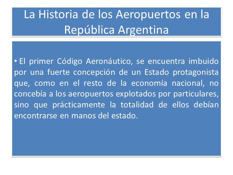La Historia de los Aeropuertos en la República Argentina El primer Código Aeronáutico, se encuentra imbuido por una fuerte concepción de un Estado pro