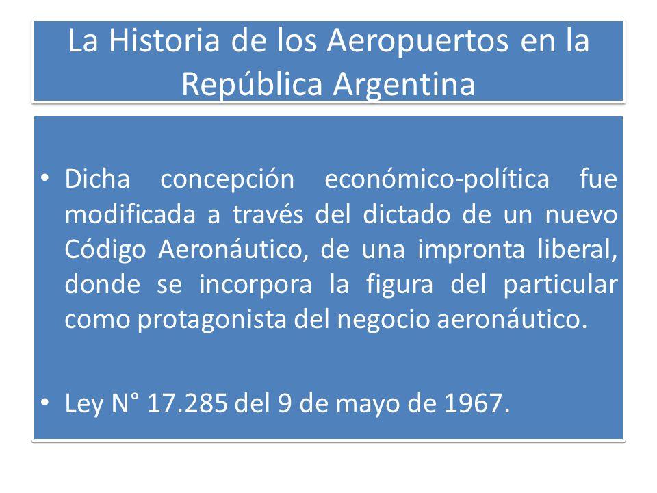 La Historia de los Aeropuertos en la República Argentina Dicha concepción económico-política fue modificada a través del dictado de un nuevo Código Ae