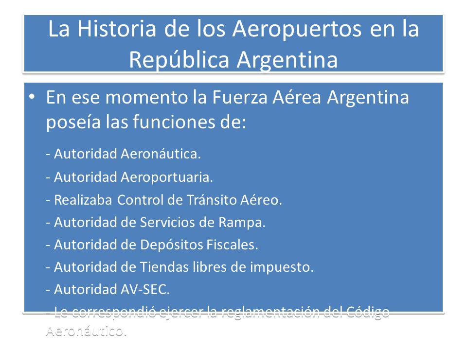 La Historia de los Aeropuertos en la República Argentina En ese momento la Fuerza Aérea Argentina poseía las funciones de: - Autoridad Aeronáutica. -