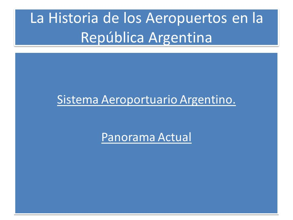 La Historia de los Aeropuertos en la República Argentina Sistema Aeroportuario Argentino. Panorama Actual Sistema Aeroportuario Argentino. Panorama Ac