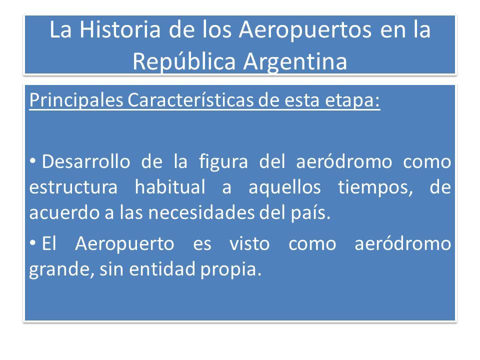 La Historia de los Aeropuertos en la República Argentina Principales Características de esta etapa: Desarrollo de la figura del aeródromo como estruct