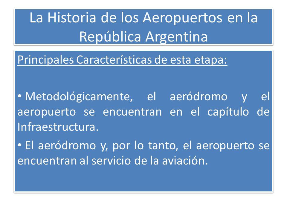 La Historia de los Aeropuertos en la República Argentina Principales Características de esta etapa: Metodológicamente, el aeródromo y el aeropuerto se