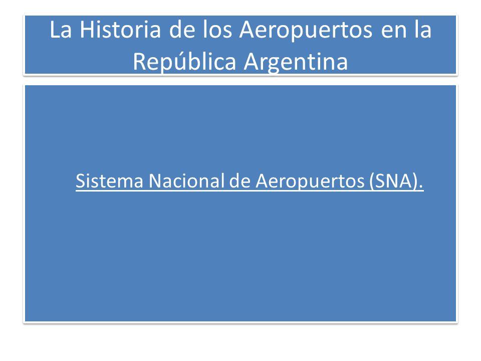 La Historia de los Aeropuertos en la República Argentina Sistema Nacional de Aeropuertos (SNA). Sistema Nacional de Aeropuertos (SNA).