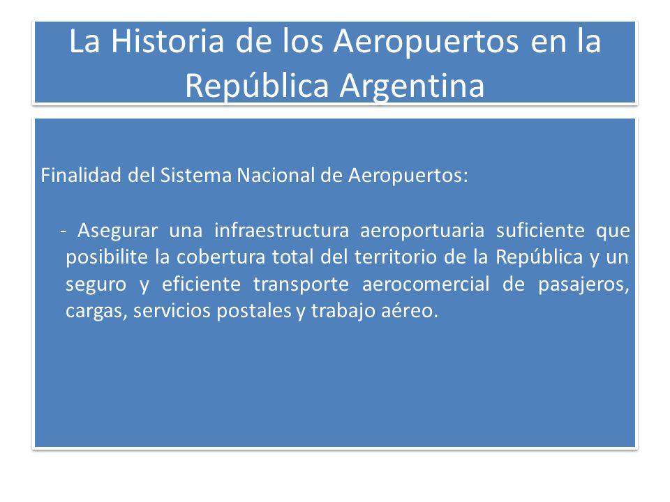 La Historia de los Aeropuertos en la República Argentina Finalidad del Sistema Nacional de Aeropuertos: - Asegurar una infraestructura aeroportuaria s