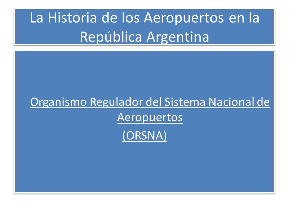 La Historia de los Aeropuertos en la República Argentina Organismo Regulador del Sistema Nacional de Aeropuertos (ORSNA) Organismo Regulador del Siste