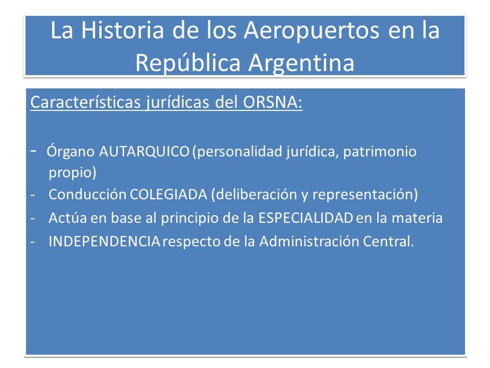 La Historia de los Aeropuertos en la República Argentina Características jurídicas del ORSNA: - Órgano AUTARQUICO (personalidad jurídica, patrimonio p