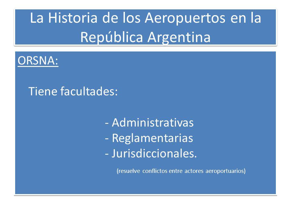 La Historia de los Aeropuertos en la República Argentina ORSNA: Tiene facultades: - Administrativas - Reglamentarias - Jurisdiccionales. (resuelve con
