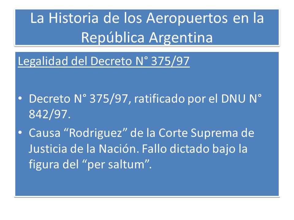 La Historia de los Aeropuertos en la República Argentina Legalidad del Decreto N° 375/97 Decreto N° 375/97, ratificado por el DNU N° 842/97. Causa Rod