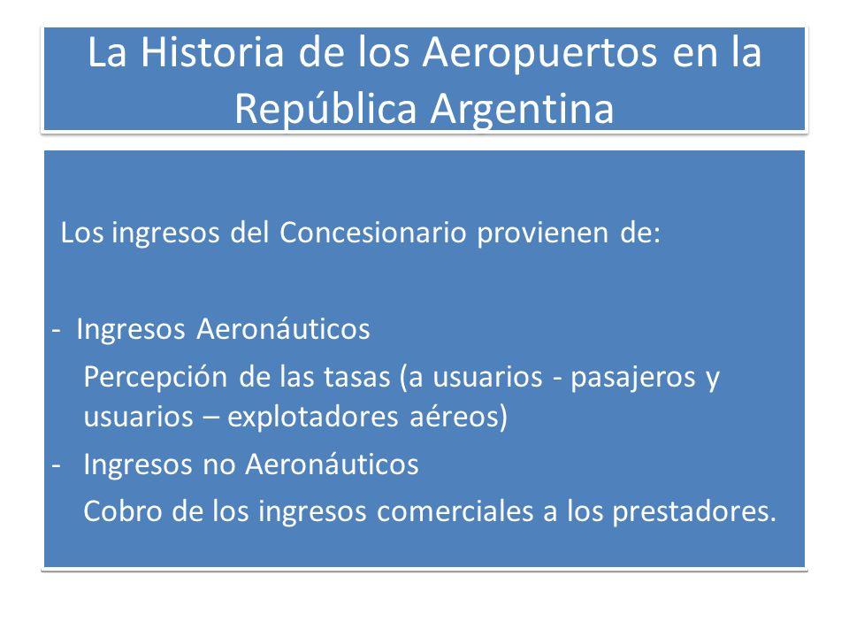 La Historia de los Aeropuertos en la República Argentina Los ingresos del Concesionario provienen de: - Ingresos Aeronáuticos Percepción de las tasas