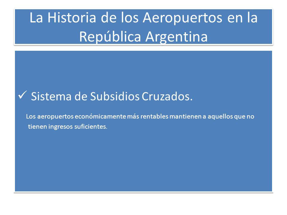 La Historia de los Aeropuertos en la República Argentina Sistema de Subsidios Cruzados. Los aeropuertos económicamente más rentables mantienen a aquel