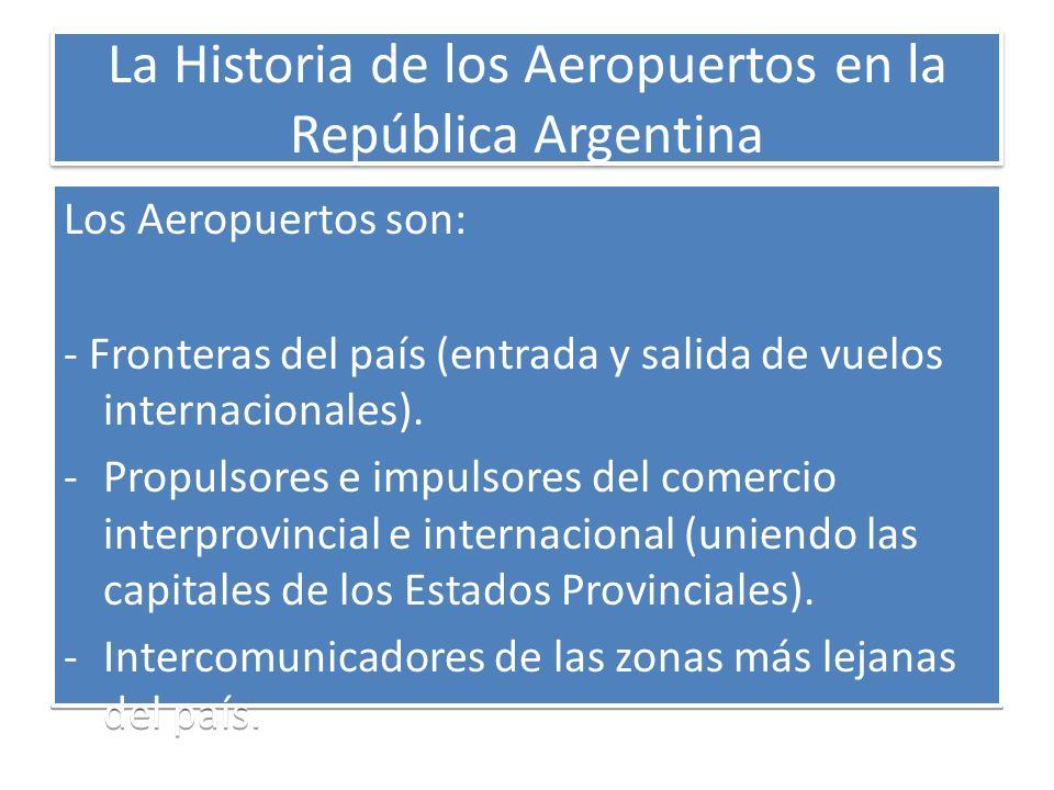 La Historia de los Aeropuertos en la República Argentina Los Aeropuertos son: - Fronteras del país (entrada y salida de vuelos internacionales). -Prop