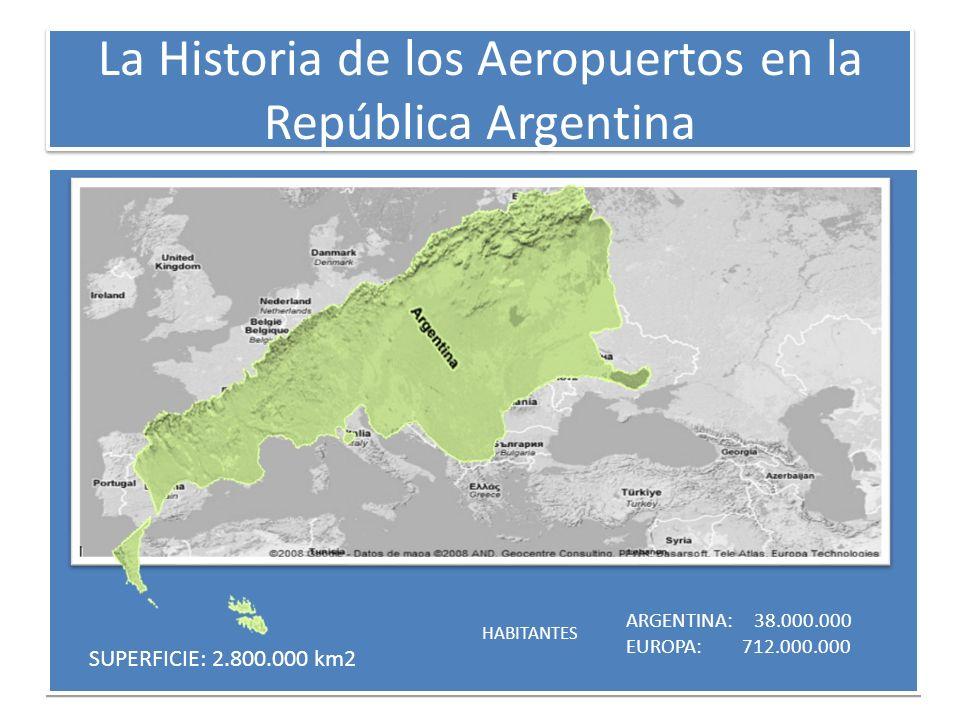 La Historia de los Aeropuertos en la República Argentina SUPERFICIE: 2.800.000 km2 HABITANTES ARGENTINA: 38.000.000 EUROPA: 712.000.000