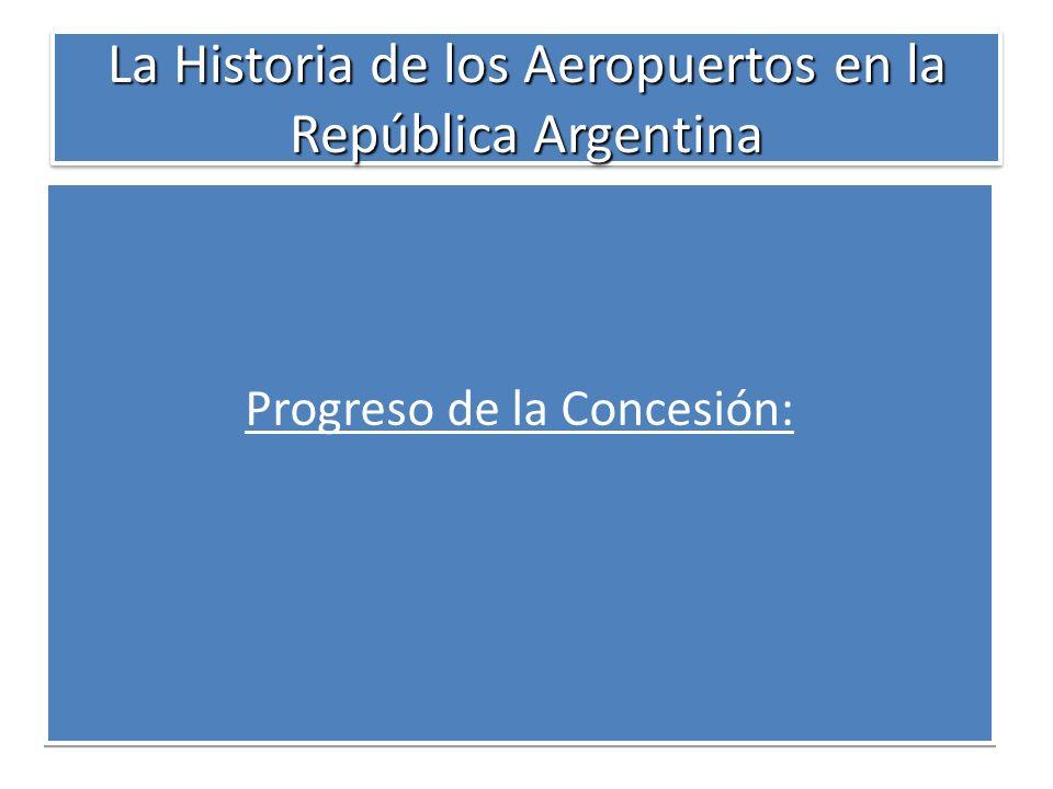 La Historia de los Aeropuertos en la República Argentina Progreso de la Concesión: