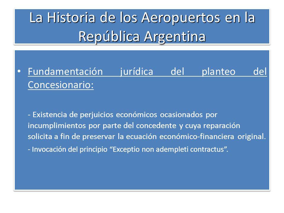La Historia de los Aeropuertos en la República Argentina Fundamentación jurídica del planteo del Concesionario: - Existencia de perjuicios económicos