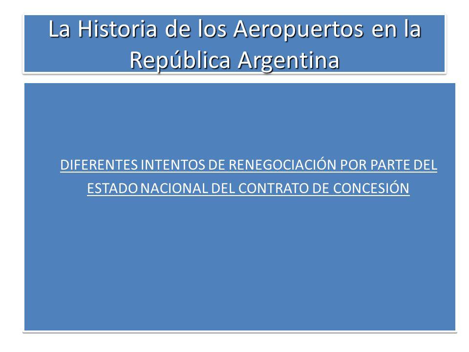 La Historia de los Aeropuertos en la República Argentina DIFERENTES INTENTOS DE RENEGOCIACIÓN POR PARTE DEL ESTADO NACIONAL DEL CONTRATO DE CONCESIÓN