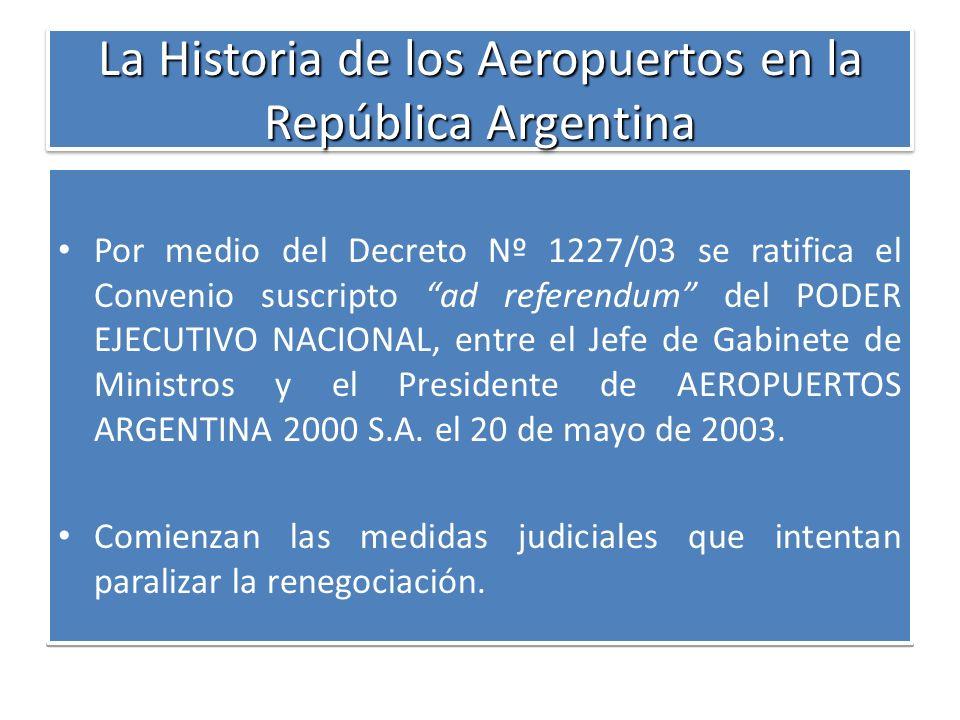 La Historia de los Aeropuertos en la República Argentina Por medio del Decreto Nº 1227/03 se ratifica el Convenio suscripto ad referendum del PODER EJ