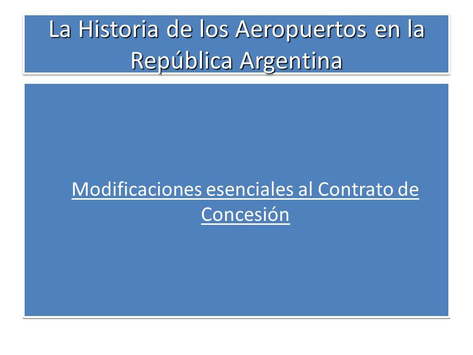 La Historia de los Aeropuertos en la República Argentina Modificaciones esenciales al Contrato de Concesión Modificaciones esenciales al Contrato de C