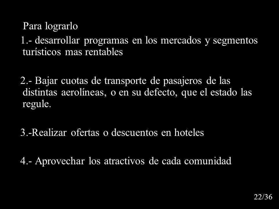 Para lograrlo 1.- desarrollar programas en los mercados y segmentos turísticos mas rentables 2.- Bajar cuotas de transporte de pasajeros de las distintas aerolíneas, o en su defecto, que el estado las regule.