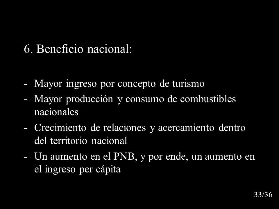 6. Beneficio nacional: -Mayor ingreso por concepto de turismo -Mayor producción y consumo de combustibles nacionales -Crecimiento de relaciones y acer