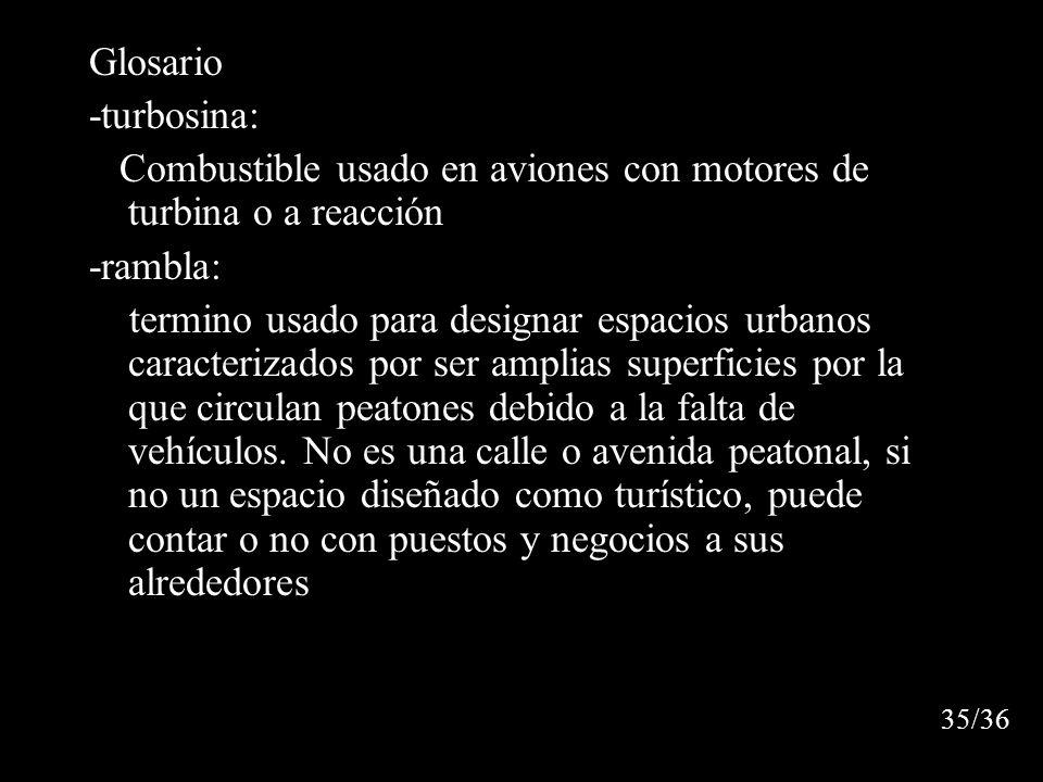 Glosario -turbosina: Combustible usado en aviones con motores de turbina o a reacción -rambla: termino usado para designar espacios urbanos caracterizados por ser amplias superficies por la que circulan peatones debido a la falta de vehículos.