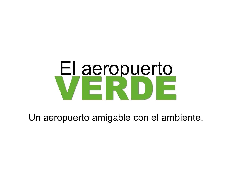 El aeropuerto VERDE Un aeropuerto amigable con el ambiente.