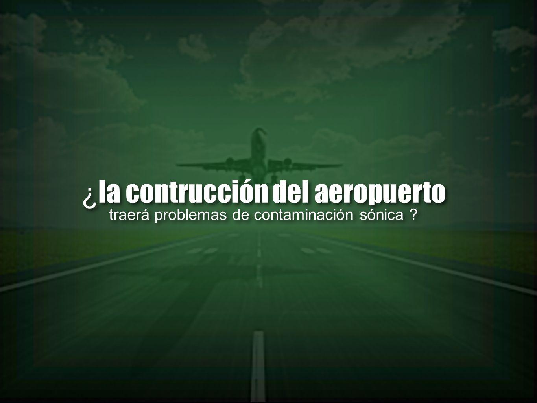 ¿ la contrucción del aeropuerto traerá problemas de contaminación sónica ? ¿ la contrucción del aeropuerto traerá problemas de contaminación sónica ?