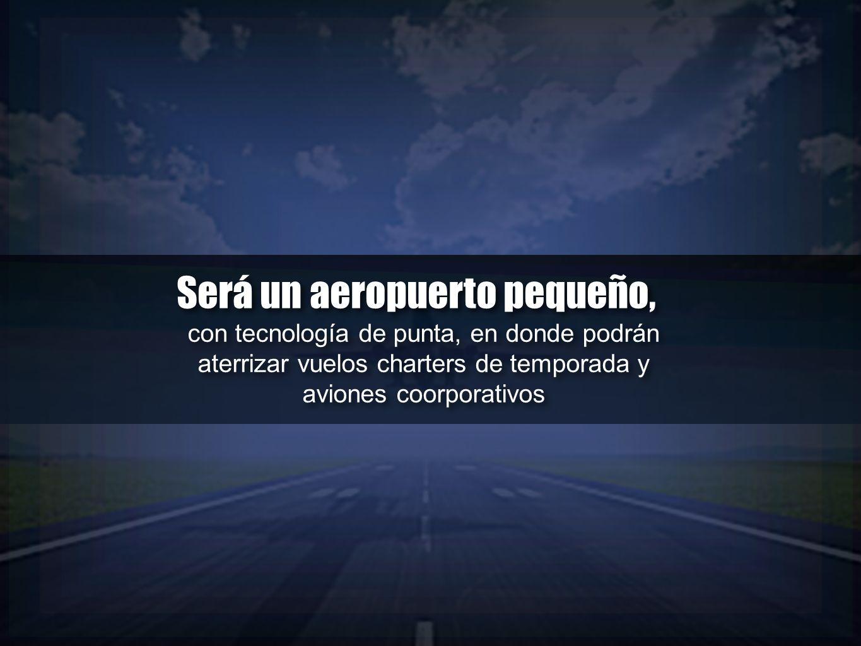 Será un aeropuerto pequeño, Será un aeropuerto pequeño, con tecnología de punta, en donde podrán aterrizar vuelos charters de temporada y aviones coor