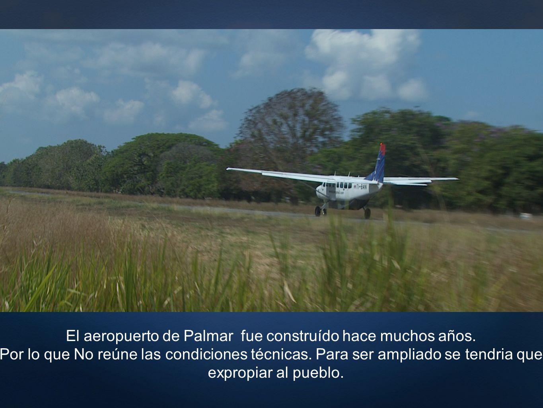 El aeropuerto de Palmar fue construído hace muchos años. Por lo que No reúne las condiciones técnicas. Para ser ampliado se tendria que expropiar al p