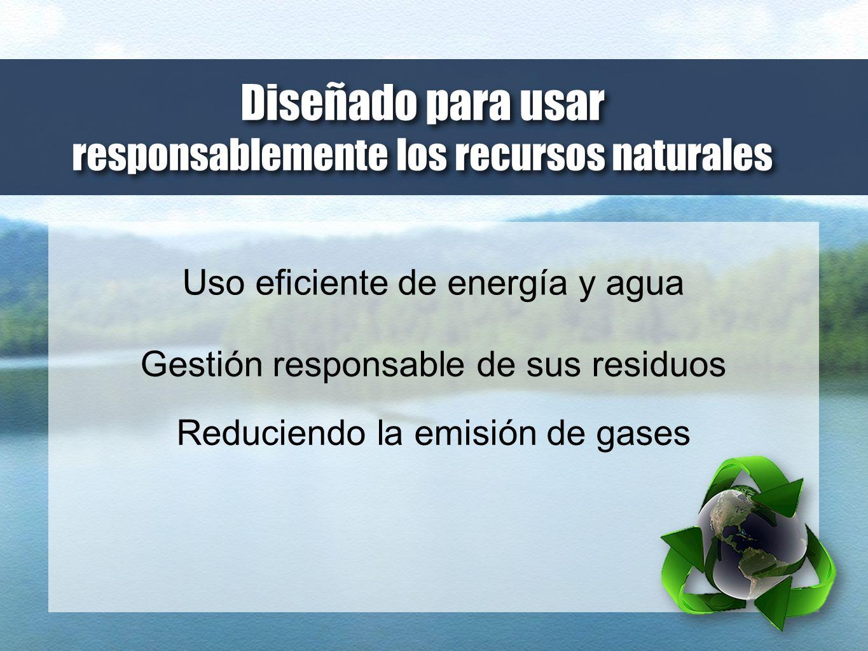 Uso eficiente de energía y agua Gestión responsable de sus residuos Reduciendo la emisión de gases Diseñado para usar responsablemente los recursos na